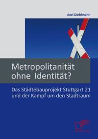 Metropolitanitat ohne Identitat? Das Stadtebauprojekt Stuttgart 21 und der Kampf um den Stadtraum