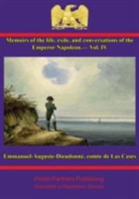 Memoirs of the life, exile, and conversations of the Emperor Napoleon, by the Count de Las Cases - Vol. IV