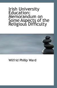 Irish University Education: Memorandum on Some Aspects of the Religious Difficulty