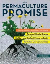 The Permaculture Promise: What Permaculture Is and How It Can Help Us Reverse Climate Change, Build a More Resilient Future on Earth, and Revita