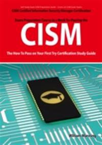 CISM Certified Information Security Manager Certification Exam Preparation Course in a Book for Passing the CISM Exam - The How To Pass on Your First Try Certification Study Guide