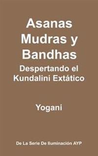 Asanas, Mudras y Bandhas - Despertando El Kundalini Extatico: (La Serie de Iluminacion Ayp)