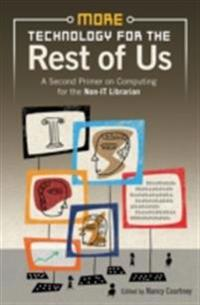 More Technology for the Rest of Us: A Second Primer on Computer Technologies for the Non-It Librarian. Edited Nancy Courtney