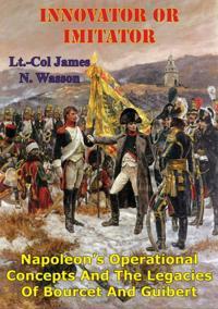 Innovator Or Imitator: Napoleon's Operational Concepts And The Legacies Of Bourcet And Guibert