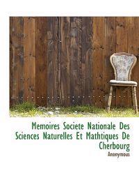Memoires Societe Nationale Des Sciences Naturelles Et Mathtiques de Cherbourg