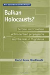 Balkan Holocausts?: Serbian and Croatian Victim Centred Propaganda and the War in Yugoslavia