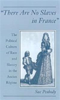 &quote;There Are No Slaves in France&quote;: The Political Culture of Race and Slavery in the Ancien Regime