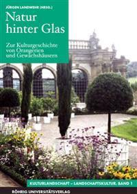 Natur hinter Glas. Zur Kulturgeschichte von Orangerien und Gewächshäusern