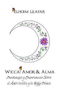 Wicca! Amor & Alma: Ensenanzas y Experiencias Sobre El Amor, La Vida y La Magia Blanca