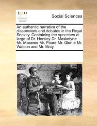 An Authentic Narrative of the Dissensions and Debates in the Royal Society. Containing the Speeches at Large of Dr. Horsley Dr. Maskelyne Mr. Maseres Mr. Poore Mr. Glenie Mr. Watson and Mr. Maty.