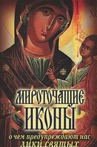 Mirotochacshie ikony. O chem preduprezhdayut nas liki svyatyh (in Russian Language)