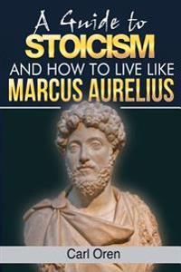 A Guide to Stoicism: How to Live Like Marcus Aurelius