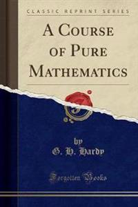 A Course of Pure Mathematics (Classic Reprint)