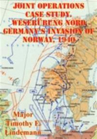 Joint Operations Case Study. Weserubung Nord Germany's Invasion Of Norway, 1940