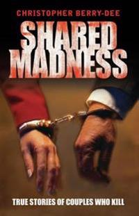 Shared Madness - True Stories of Couple Who Kill