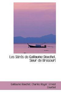 Les Seres De Guillaume Bouchet, Sieur De Brocourt