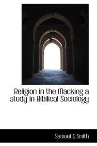 Religion in the Macking a Study in Bibilical Sociology