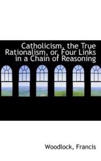 Catholicism, the True Rationalism, Or, Four Links in a Chain of Reasoning