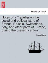 Notes of a Traveller on the Social and Political State of France, Prussia, Switzerland, Italy, and Other Parts of Europe, During the Present Century.