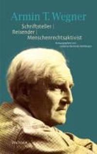 Armin T. Wegner. Schriftsteller - Reisender - Menschenrechtsaktivist
