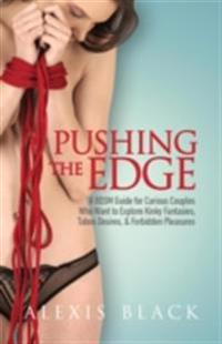 Pushing the Edge - A Bdsm Guide for Curious Couples Who Want to Explore Kinky Fantasies, Taboo Desires, & Forbidden Pleasures