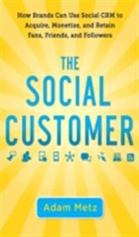Social Customer: How Brands Can Use Social CRM to Acquire, Monetize, and Retain Fans, Friends, and Followers