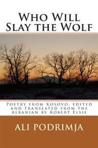 Who Will Slay the Wolf: Poetry from Kosovo, Edited and Translated from the Albanian by Robert Elsie