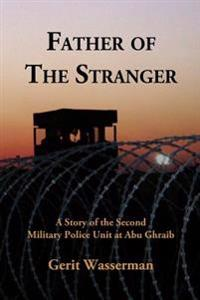 Father of the Stranger: A Story of the Second Military Police Unit at Abu Ghraib
