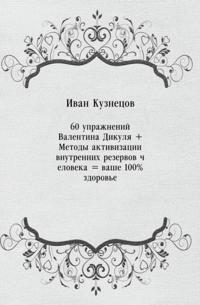 60 uprazhnenij Valentina Dikulya + Metody aktivizacii vnutrennih rezervov cheloveka = vashe 100% zdorov'e (in Russian Language)