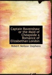 Captain Ravenshaw or the Maid of Cheapside a Romance of Elizabethan London