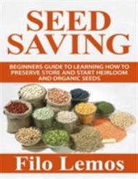 Seed Saving: Beginners Guide to Learning How to Preserve Store and Start Heirloom and Organic Seeds