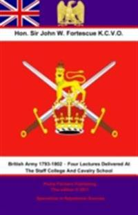 British Army 1793-1802 - Four Lectures Delivered At The Staff College And Cavalry School