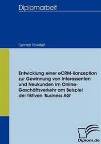 Entwicklung Einer Ecrm-Konzeption Zur Gewinnung Von Interessenten Und Neukunden Im Online-Geschaftsverkehr Am Beispiel Der Fiktiven 'Business Ag'