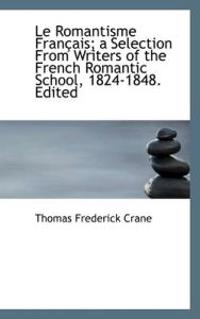 Le Romantisme Fran Ais; A Selection from Writers of the French Romantic School, 1824-1848. Edited