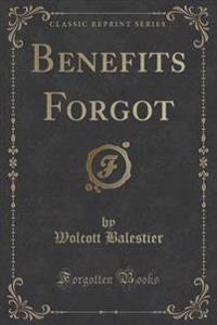 Benefits Forgot (Classic Reprint)