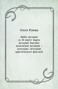 Lyuboe zhelanie za 30 minut. Karta zhelanij. Bystroe ispolnenie zhelanij &quote;zolotymi&quote; metodami prakticheskogo fen-shuj (in Russian Language)