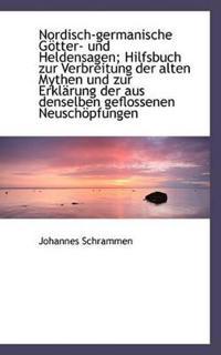 Nordisch-Germanische Gotter- Und Heldensagen; Hilfsbuch Zur Verbreitung Der Alten Mythen Und Zur Erk