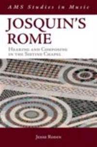 Josquins Rome: Hearing and Composing in the Sistine Chapel