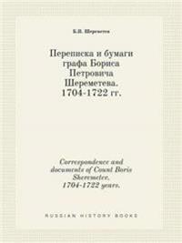 Correspondence and Documents of Count Boris Sheremetev. 1704-1722 Years.