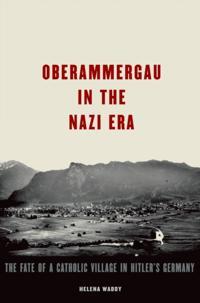 Oberammergau in the Nazi Era: The Fate of a Catholic Village in Hitlers Germany