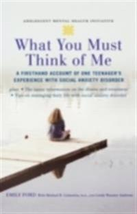 What You Must Think of Me: A Firsthand Account of One Teenagers Experience with Social Anxiety Disorder