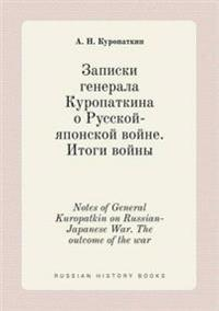 Notes of General Kuropatkin on Russian-Japanese War. the Outcome of the War