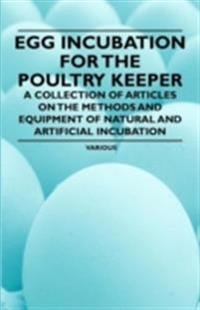 Egg Incubation for the Poultry Keeper - A Collection of Articles on the Methods and Equipment of Natural and Artificial Incubation
