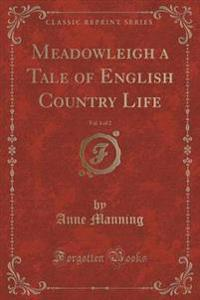 Meadowleigh a Tale of English Country Life, Vol. 1 of 2 (Classic Reprint)