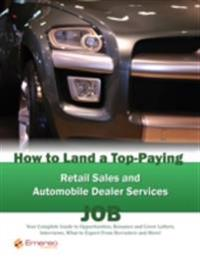 How to Land a Top-Paying Retail Sales and Automobile Dealer Services Job: Your Complete Guide to Opportunities, Resumes and Cover Letters, Interviews, Salaries, Promotions, What to Expect From Recruiters and More!