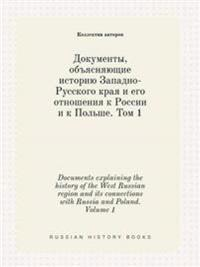 Documents Explaining the History of the West Russian Region and Its Connections with Russia and Poland. Volume 1