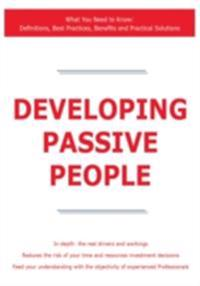 Developing Passive People - What You Need to Know: Definitions, Best Practices, Benefits and Practical Solutions