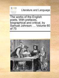 The Works of the English Poets. with Prefaces, Biographical and Critical, by Samuel Johnson. ... Volume 60 of 75