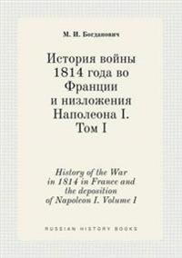 History of the War in 1814 in France and the Deposition of Napoleon I. Volume I