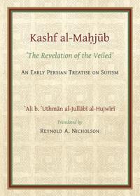Kashf Al-Mahjub of Al-Hujwiri: The Revelation of the Veiled: An Early Persian Treatise on Sufism